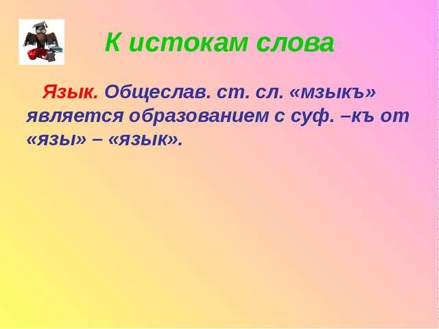 К истокам слова Язык. Общеслав. ст. сл. «мзыкъ» является образованием с суф....