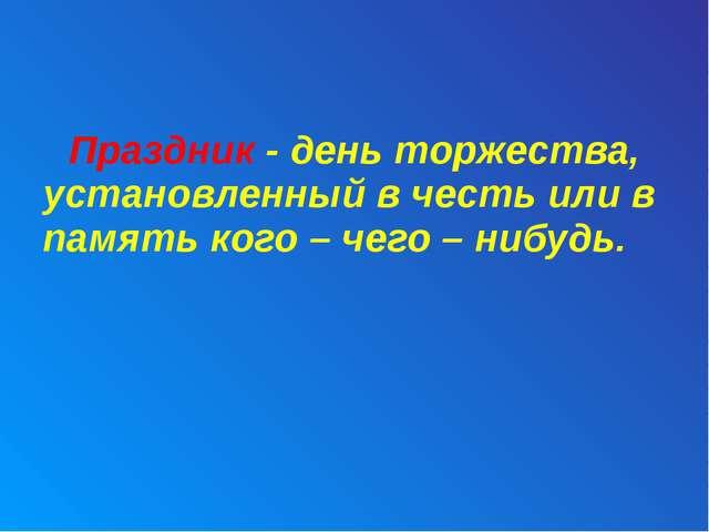 Праздник - день торжества, установленный в честь или в память кого – чего –...