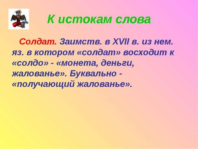 К истокам слова Солдат. Заимств. в XVII в. из нем. яз. в котором «солдат» вос...