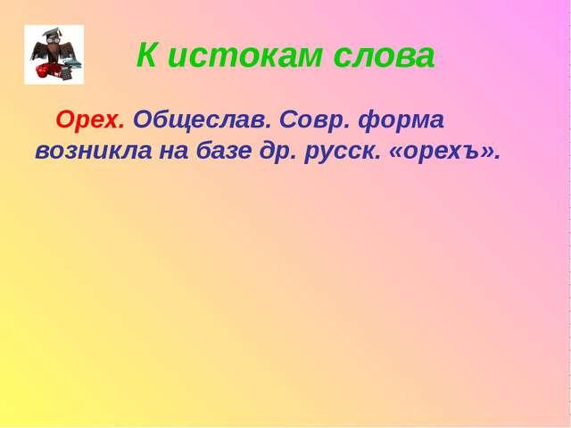 К истокам слова Орех. Общеслав. Совр. форма возникла на базе др. русск. «орех...