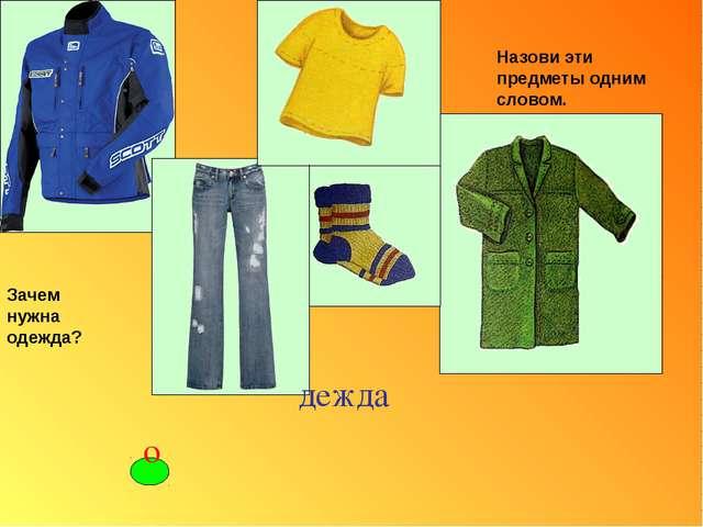 Назови эти предметы одним словом. Зачем нужна одежда? дежда о ′