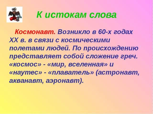 К истокам слова Космонавт. Возникло в 60-х годах XX в. в связи с космическими...