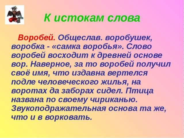 К истокам слова Воробей. Общеслав. воробушек, воробка - «самка воробья». Слов...