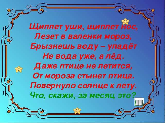Щиплет уши, щиплет нос, Лезет в валенки мороз, Брызнешь воду – упадёт Не вод...