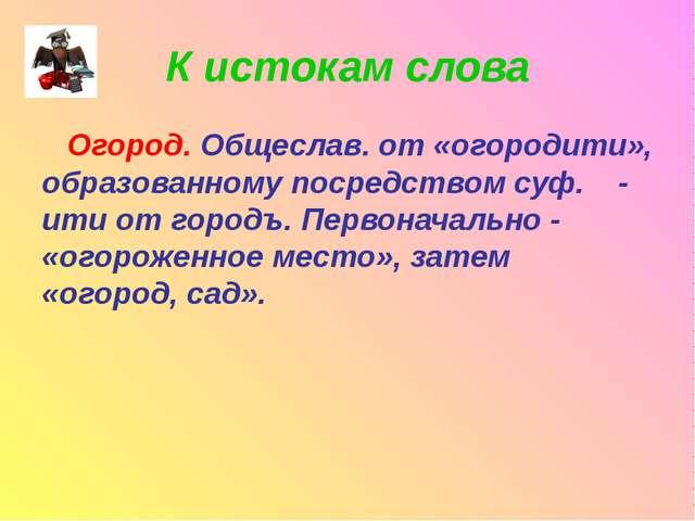 К истокам слова Огород. Общеслав. от «огородити», образованному посредством с...