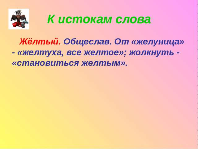 К истокам слова Жёлтый. Общеслав. От «желуница» - «желтуха, все желтое»; жолк...