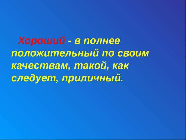 Хороший - в полнее положительный по своим качествам, такой, как следует, при...