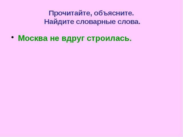 Прочитайте, объясните. Найдите словарные слова. Москва не вдруг строилась.
