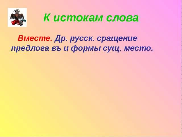 К истокам слова Вместе. Др. русск. сращение предлога въ и формы сущ. место.