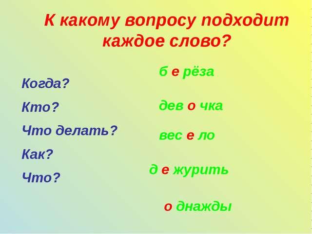 К какому вопросу подходит каждое слово? Когда? Кто? Что делать? Как? Что? б е...