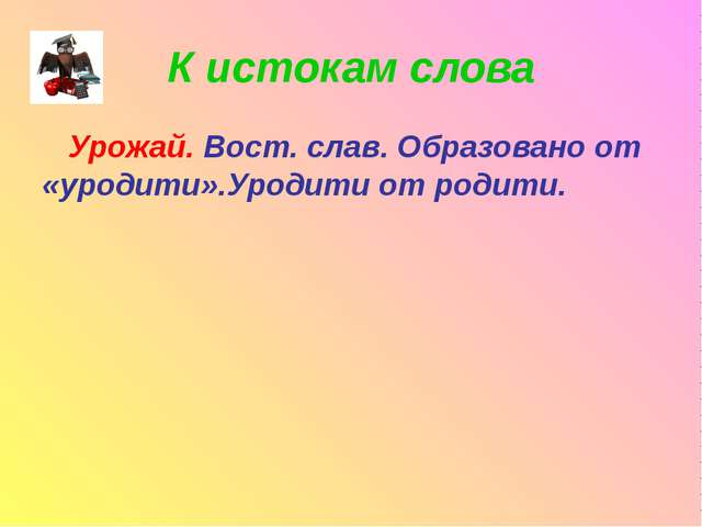 К истокам слова Урожай. Вост. слав. Образовано от «уродити».Уродити от родити.