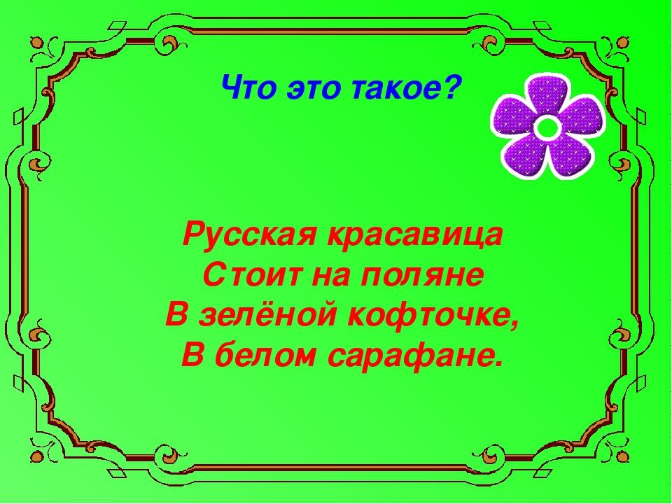 Что это такое? Русская красавица Стоит на поляне В зелёной кофточке, В белом...