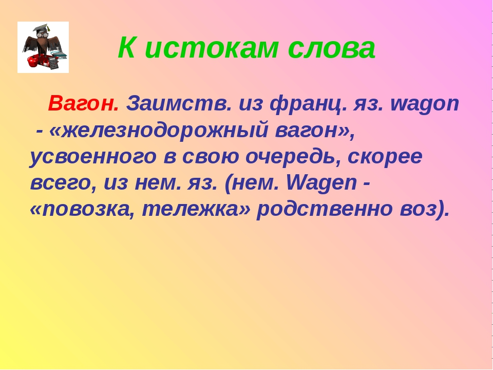 К истокам слова Вагон. Заимств. из франц. яз. wagon - «железнодорожный вагон»...