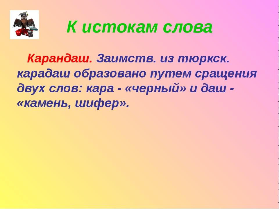 К истокам слова Карандаш. Заимств. из тюркск. карадаш образовано путем сращен...