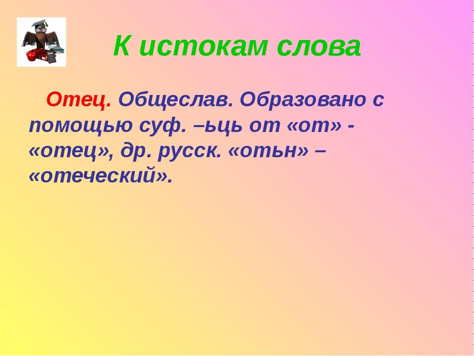 К истокам слова Отец. Общеслав. Образовано с помощью суф. –ьць от «от» - «оте...