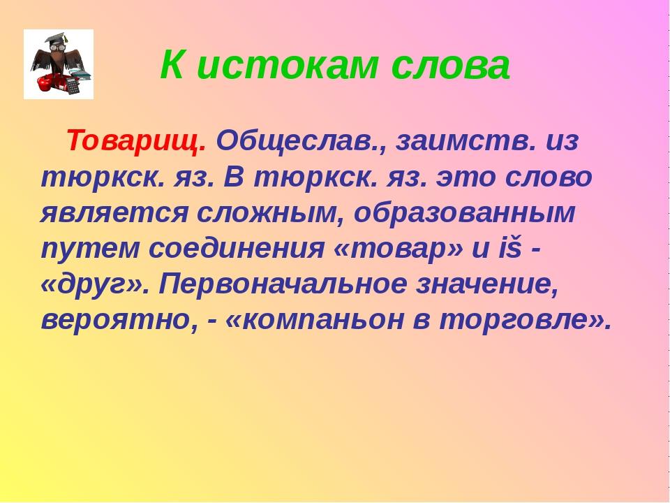К истокам слова Товарищ. Общеслав., заимств. из тюркск. яз. В тюркск. яз. это...