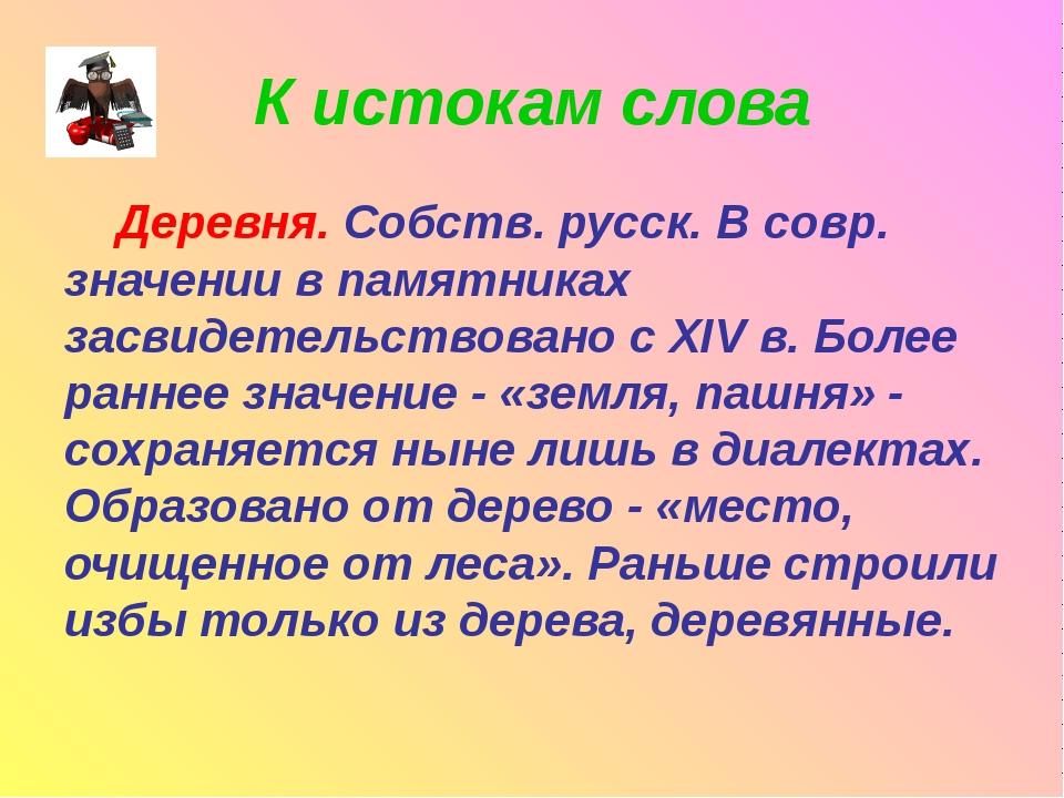 К истокам слова Деревня. Собств. русск. В совр. значении в памятниках засвиде...