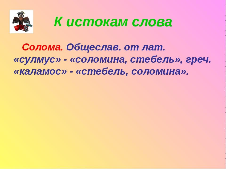 К истокам слова Солома. Общеслав. от лат. «сулмус» - «соломина, стебель», гре...