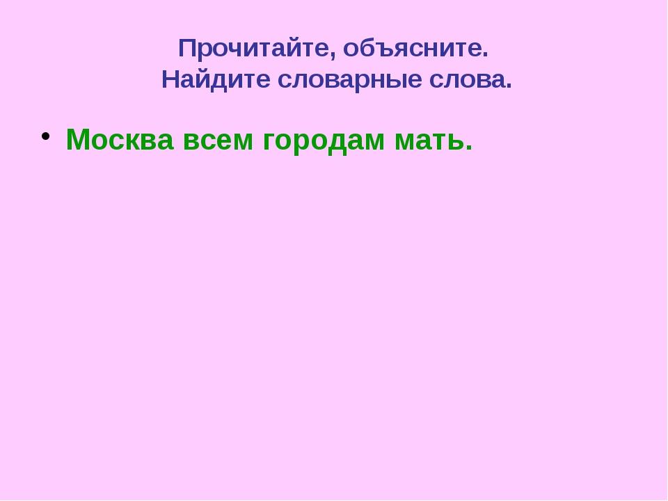 Прочитайте, объясните. Найдите словарные слова. Москва всем городам мать.