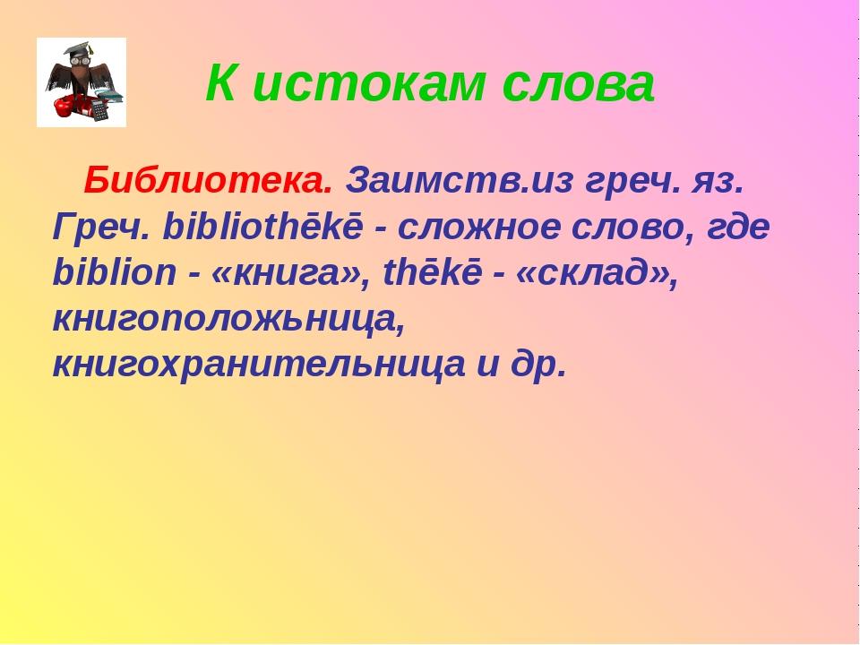 К истокам слова Библиотека. Заимств.из греч. яз. Греч. bibliothēkē - сложное...