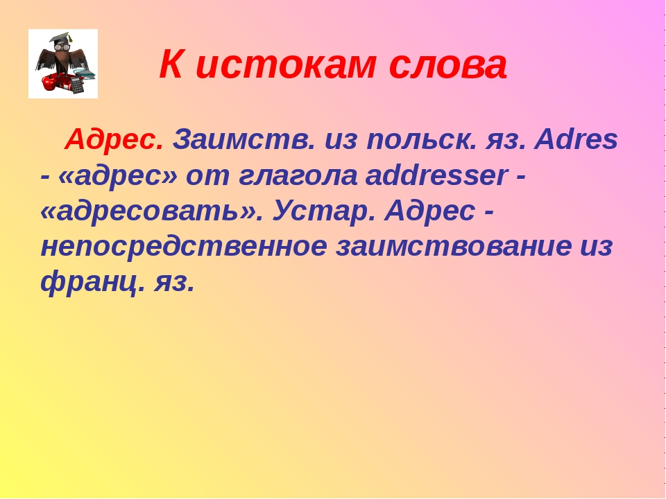 К истокам слова Адрес. Заимств. из польск. яз. Adres - «адрес» от глагола add...