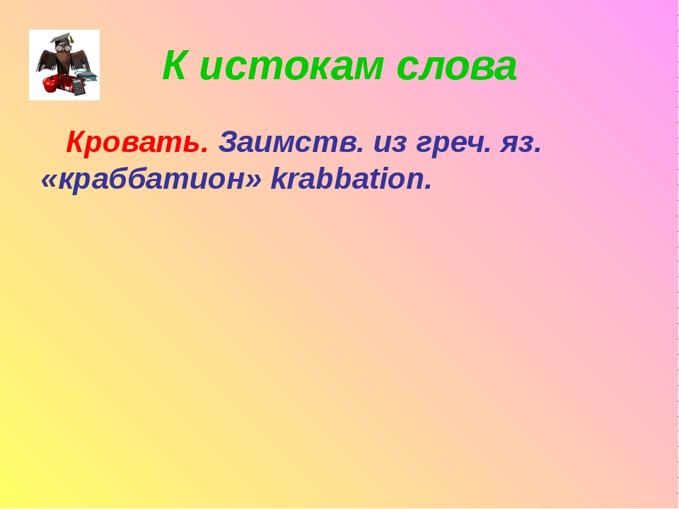 К истокам слова Кровать. Заимств. из греч. яз. «краббатион» krabbation.