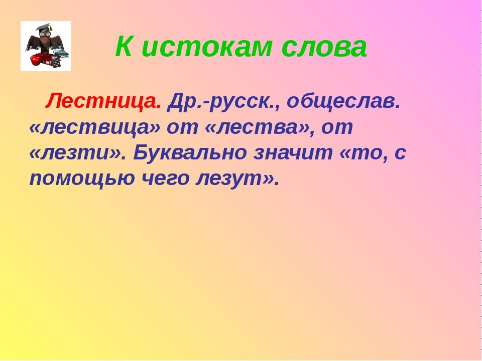 К истокам слова Лестница. Др.-русск., общеслав. «лествица» от «лества», от «л...