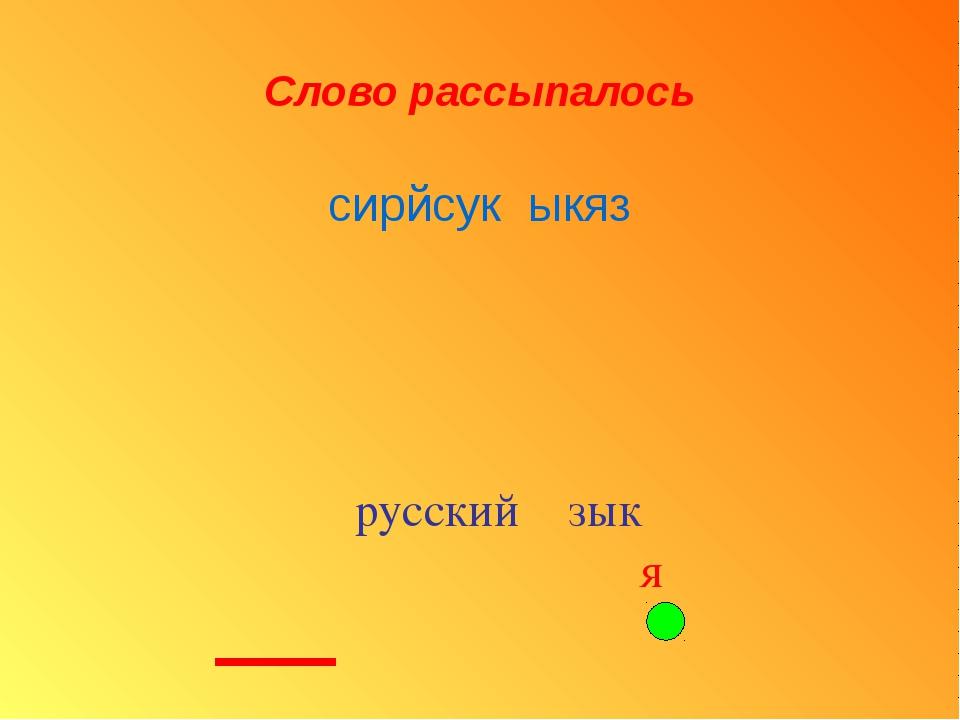 Слово рассыпалось русский зык ′ я ′ сирйсук ыкяз