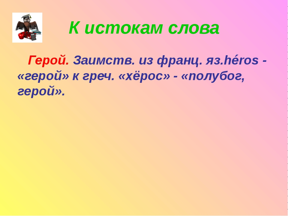 К истокам слова Герой. Заимств. из франц. яз.héros - «герой» к греч. «хёрос»...