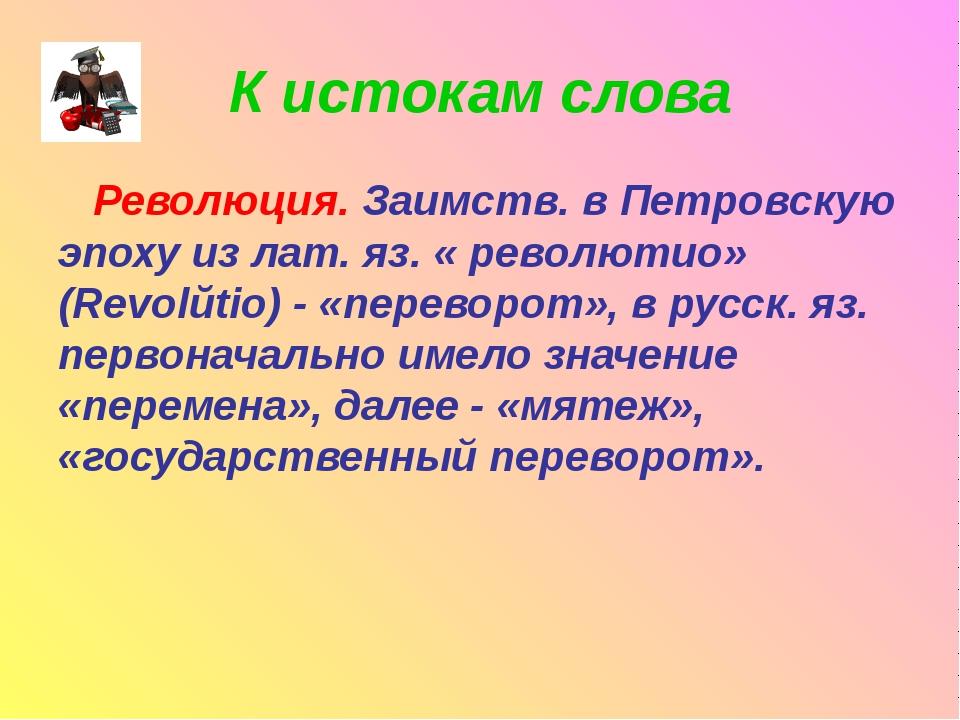 К истокам слова Революция. Заимств. в Петровскую эпоху из лат. яз. « революти...