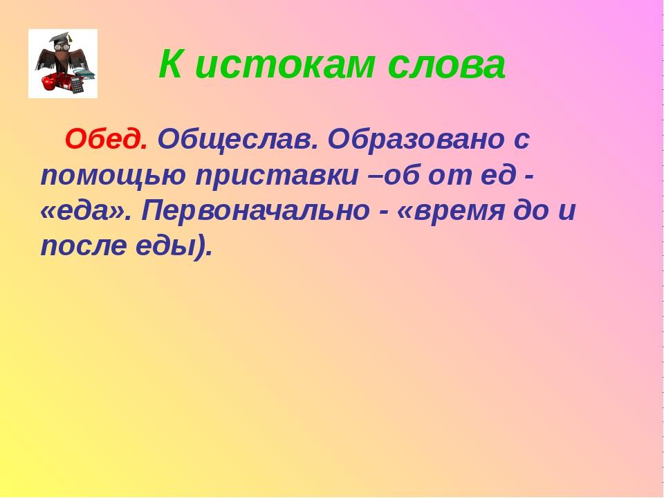 К истокам слова Обед. Общеслав. Образовано с помощью приставки –об от ед - «е...