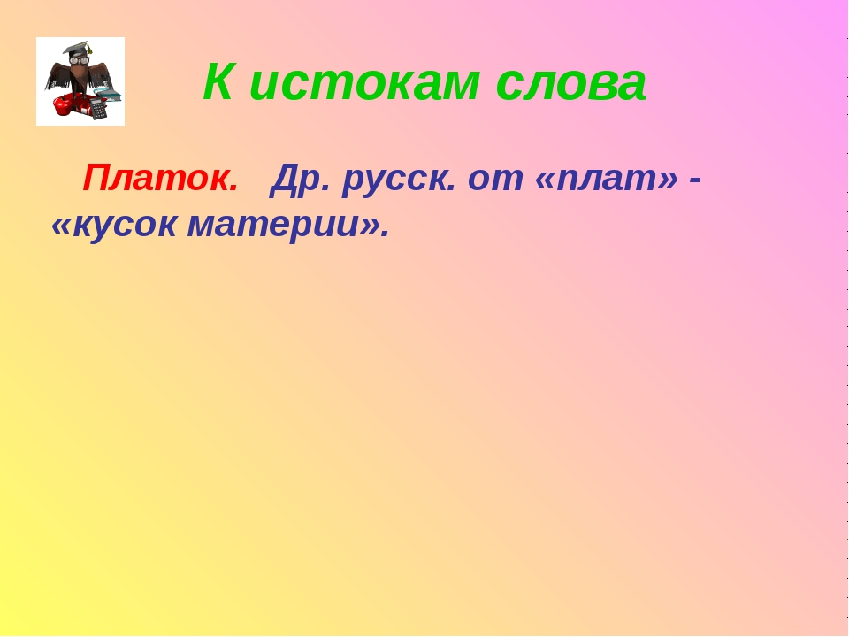 К истокам слова Платок. Др. русск. от «плат» - «кусок материи».