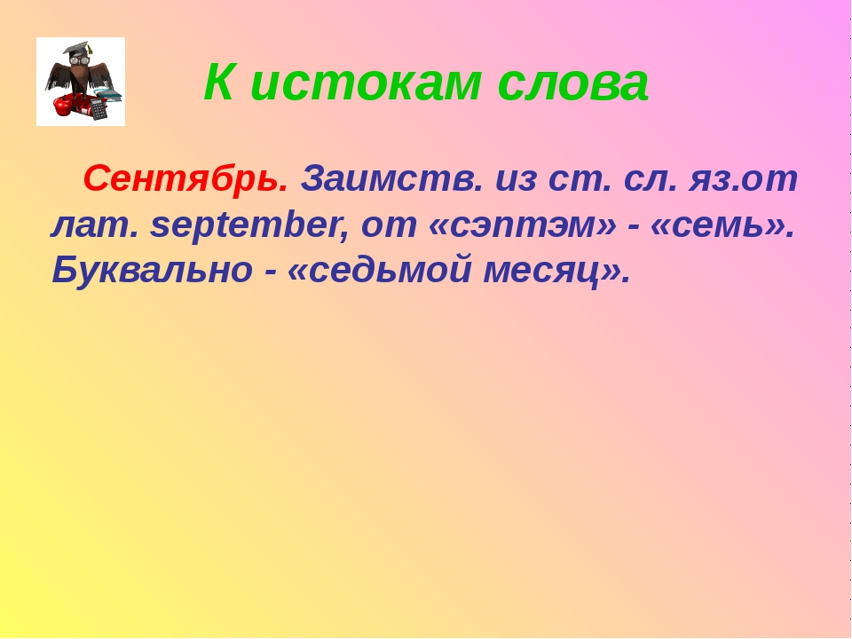 К истокам слова Сентябрь. Заимств. из ст. сл. яз.от лат. september, от «сэптэ...
