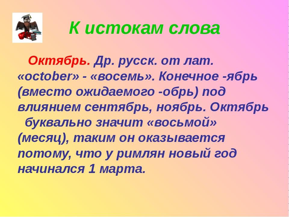 К истокам слова Октябрь. Др. русск. от лат. «october» - «восемь». Конечное -я...