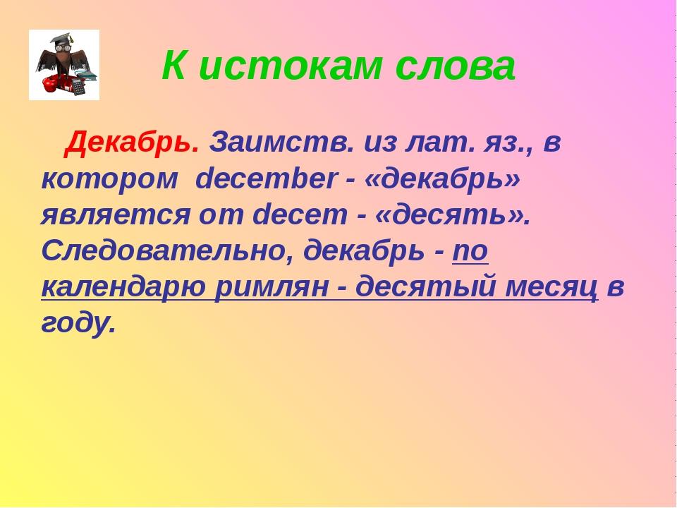 К истокам слова Декабрь. Заимств. из лат. яз., в котором december - «декабрь»...
