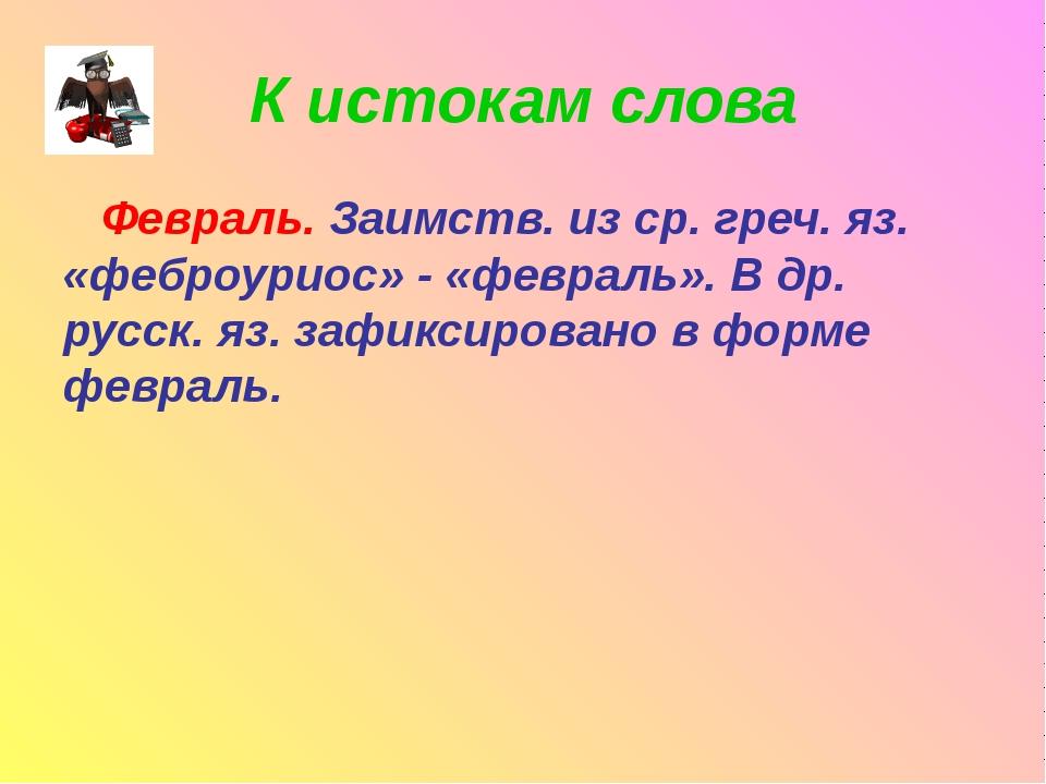 К истокам слова Февраль. Заимств. из ср. греч. яз. «феброуриос» - «февраль»....