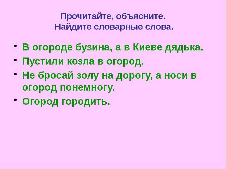 Прочитайте, объясните. Найдите словарные слова. В огороде бузина, а в Киеве д...