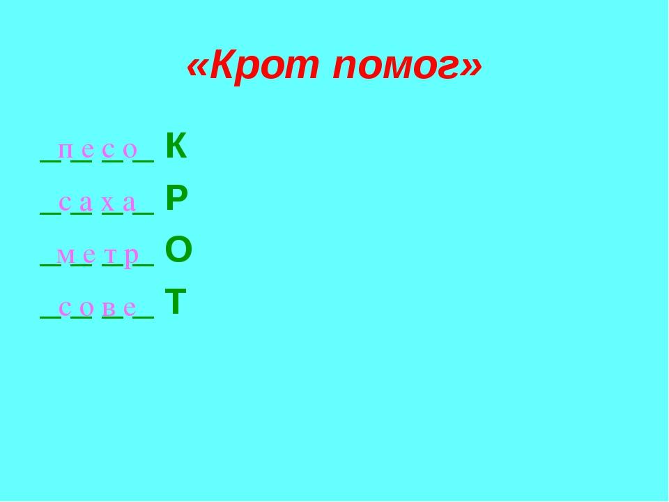 «Крот помог» _ _ _ _ К _ _ _ _ Р _ _ _ _ О _ _ _ _ Т п е с о с а х а с о в е...