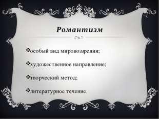 Романтизм особый вид мировоззрения; художественное направление; творческий ме