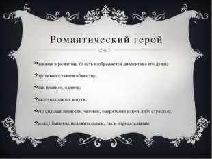 Романтический герой показан в развитии, то есть изображается диалектика его д