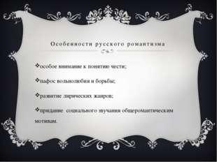 Особенности русского романтизма особое внимание к понятию чести; пафос вольно