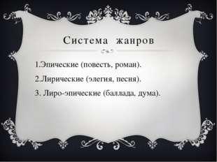 Система жанров Эпические (повесть, роман). Лирические (элегия, песня). Лиро-э