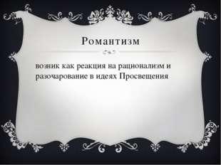 Романтизм возник как реакция на рационализм и разочарование в идеях Просвещения