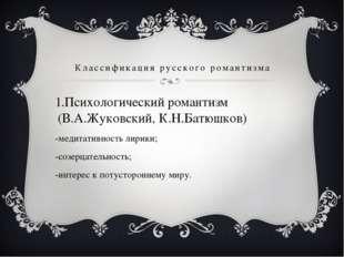 Классификация русского романтизма Психологический романтизм (В.А.Жуковский, К
