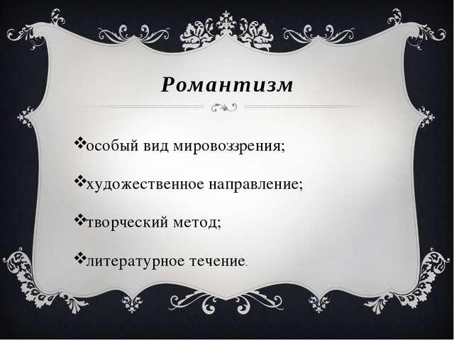 Романтизм особый вид мировоззрения; художественное направление; творческий ме...