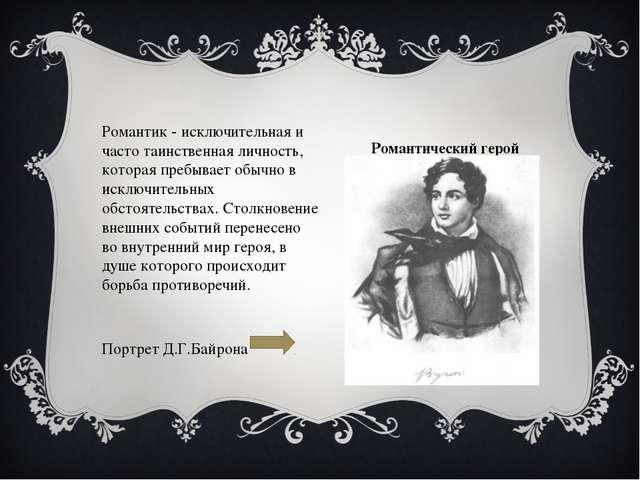 Романтический герой Романтик - исключительная и часто таинственная личность,...