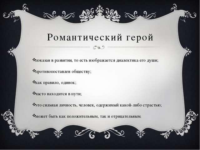 Романтический герой показан в развитии, то есть изображается диалектика его д...