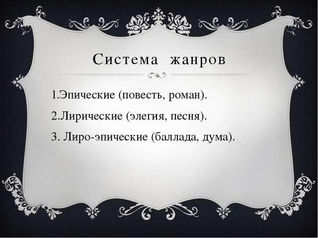 Система жанров Эпические (повесть, роман). Лирические (элегия, песня). Лиро-э...
