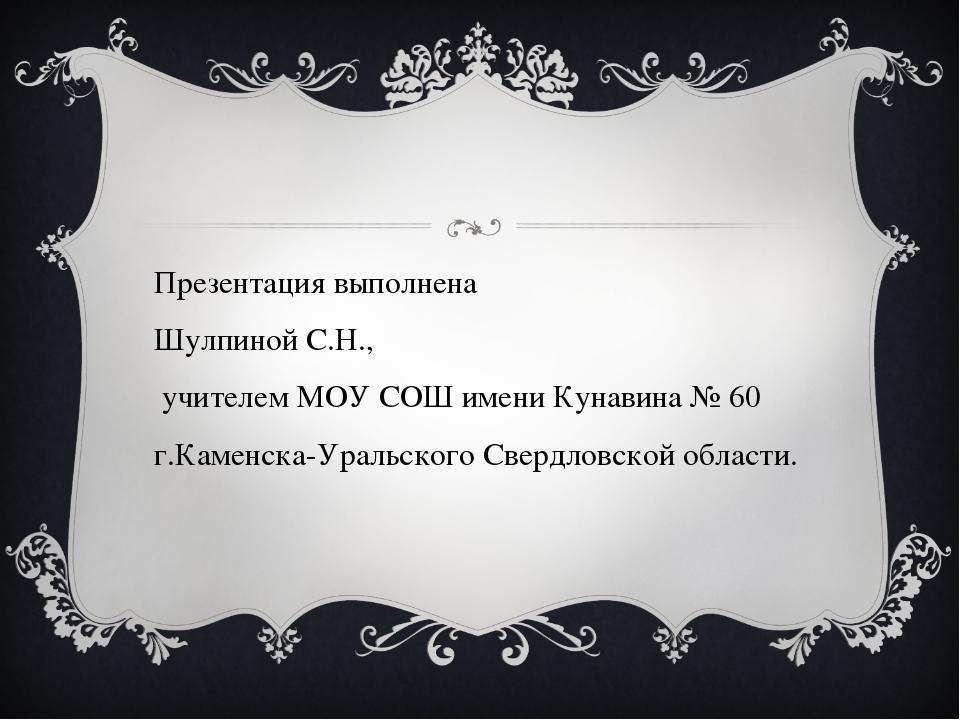 Презентация выполнена Шулпиной С.Н., учителем МОУ СОШ имени Кунавина № 60 г....