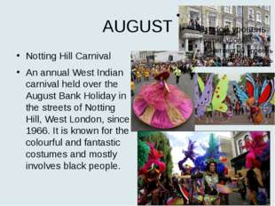 AUGUST Notting Hill Carnival An annual West Indian carnival held over the Aug
